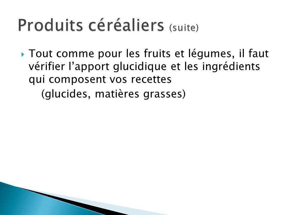 Tout comme pour les fruits et légumes, il faut vérifier lapport glucidique et les ingrédients qui composent vos recettes (glucides, matières grasses)