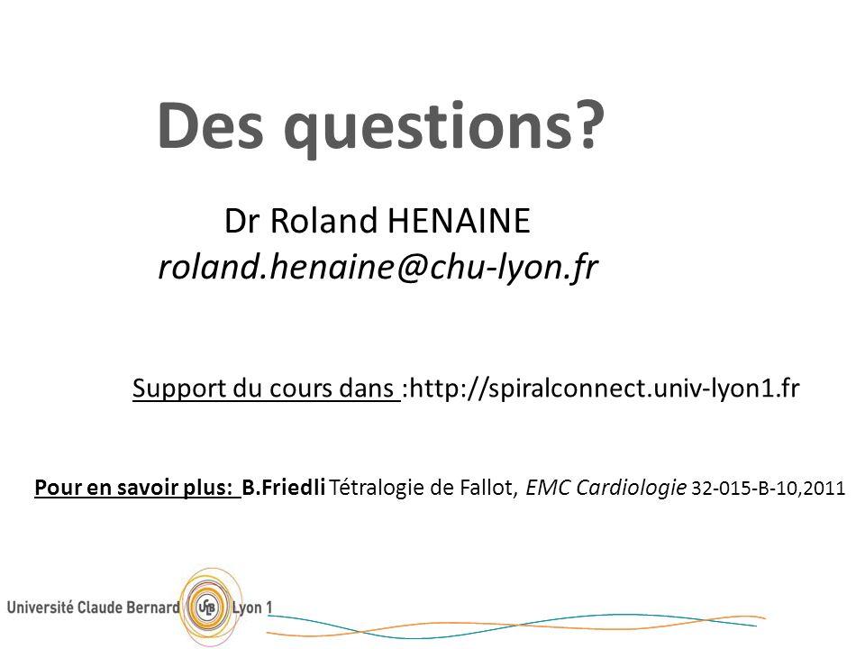Des questions? Pour en savoir plus: B.Friedli Tétralogie de Fallot, EMC Cardiologie 32-015-B-10,2011 Dr Roland HENAINE roland.henaine@chu-lyon.fr Supp