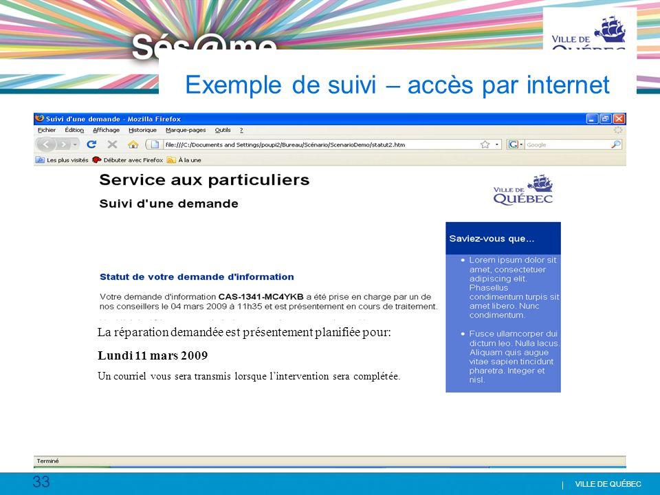 33 VILLE DE QUÉBEC Exemple de suivi – accès par internet La réparation demandée est présentement planifiée pour: Lundi 11 mars 2009 Un courriel vous s