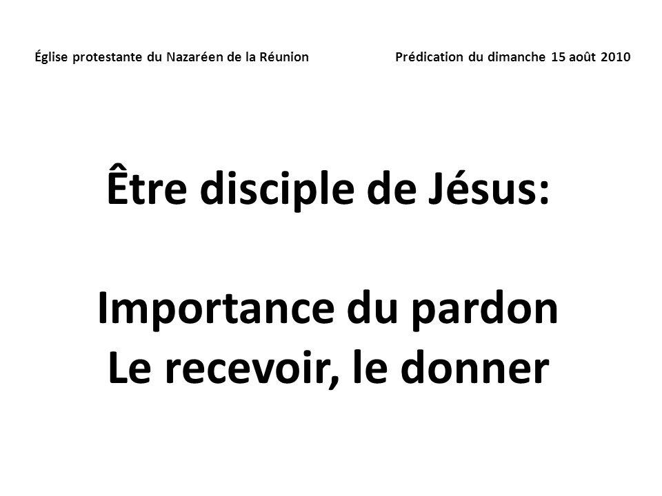 Être disciple de Jésus: Importance du pardon Le recevoir, le donner Église protestante du Nazaréen de la Réunion Prédication du dimanche 15 août 2010