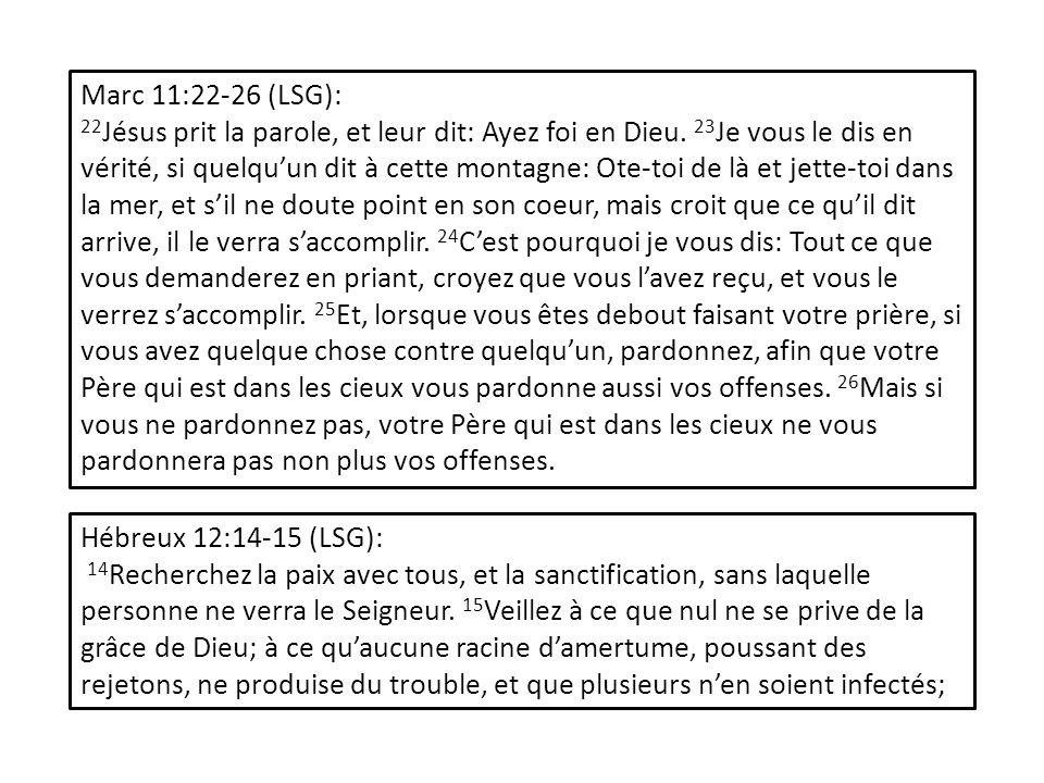 Marc 11:22-26 (LSG): 22 Jésus prit la parole, et leur dit: Ayez foi en Dieu. 23 Je vous le dis en vérité, si quelquun dit à cette montagne: Ote-toi de