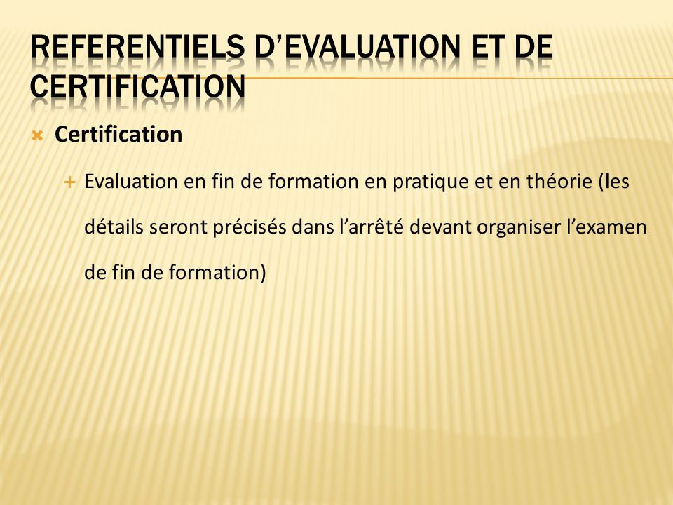 Certification Evaluation en fin de formation en pratique et en théorie (les détails seront précisés dans larrêté devant organiser lexamen de fin de formation)