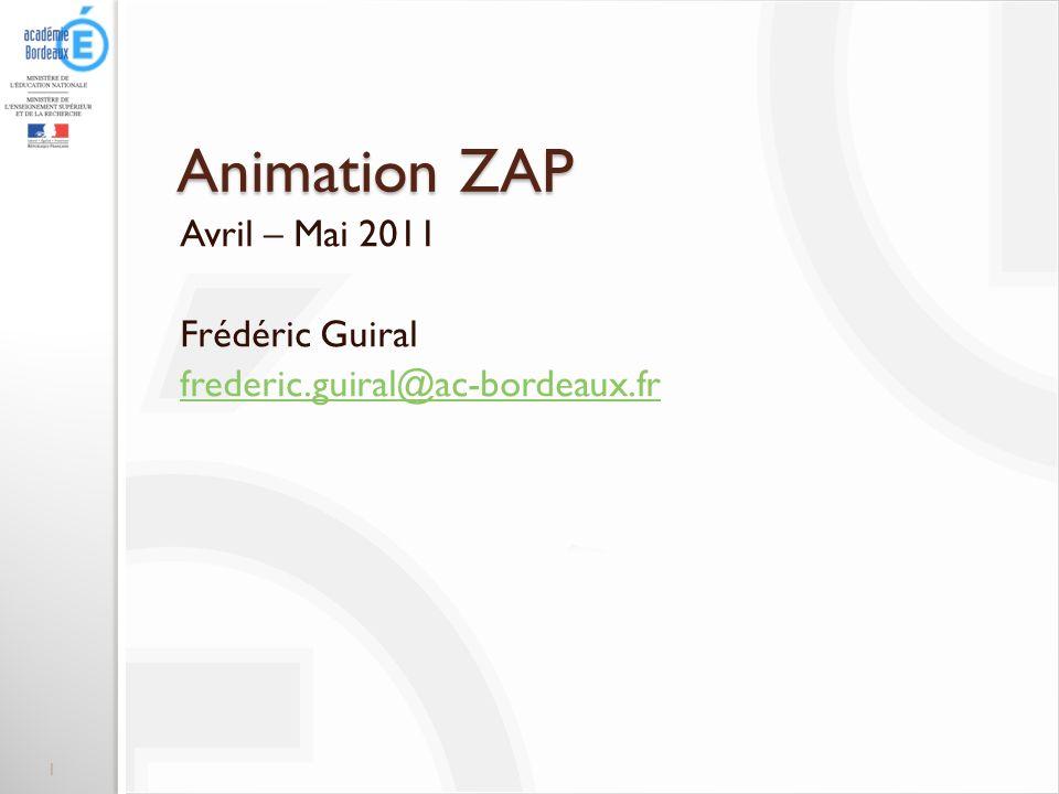 Animation ZAP Avril – Mai 2011 Frédéric Guiral frederic.guiral@ac-bordeaux.fr 1