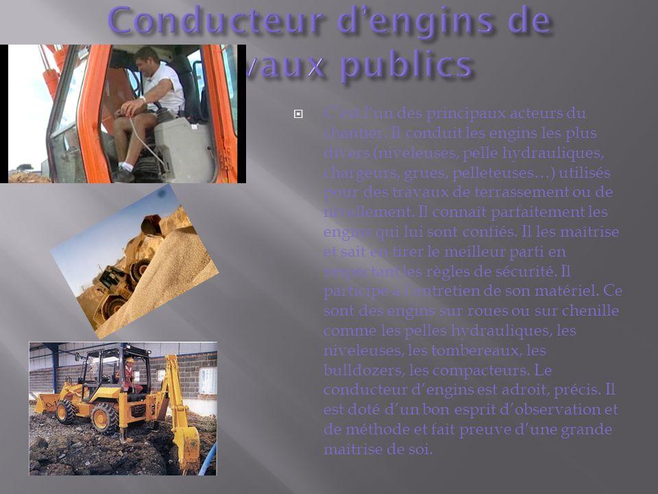 Cest lun des principaux acteurs du chantier. Il conduit les engins les plus divers (niveleuses, pelle hydrauliques, chargeurs, grues, pelleteuses…) ut