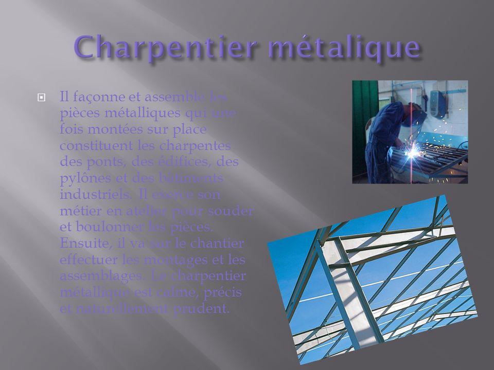Il façonne et assemble les pièces métalliques qui une fois montées sur place constituent les charpentes des ponts, des édifices, des pylônes et des bâtiments industriels.