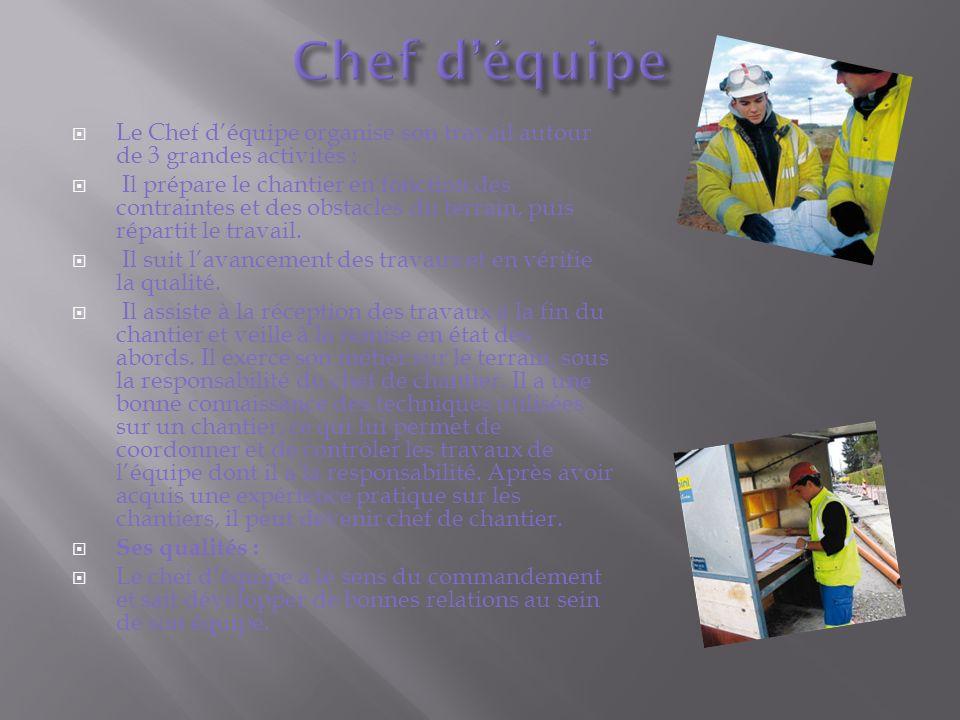 Le Chef déquipe organise son travail autour de 3 grandes activités : Il prépare le chantier en fonction des contraintes et des obstacles du terrain, puis répartit le travail.