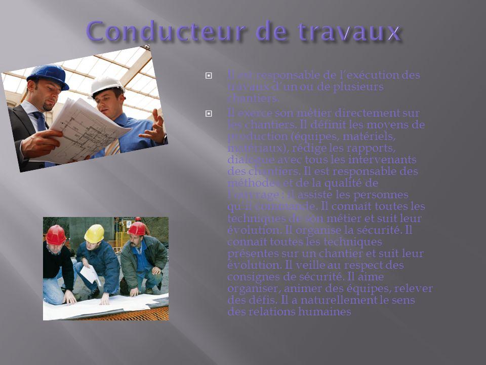 Il est responsable de lexécution des travaux dun ou de plusieurs chantiers. Il exerce son métier directement sur les chantiers. Il définit les moyens