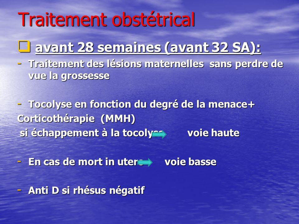 Traitement obstétrical avant 28 semaines (avant 32 SA): avant 28 semaines (avant 32 SA): - Traitement des lésions maternelles sans perdre de vue la gr