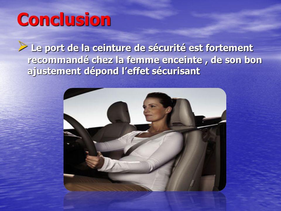 Conclusion Le port de la ceinture de sécurité est fortement recommandé chez la femme enceinte, de son bon ajustement dépond leffet sécurisant Le port