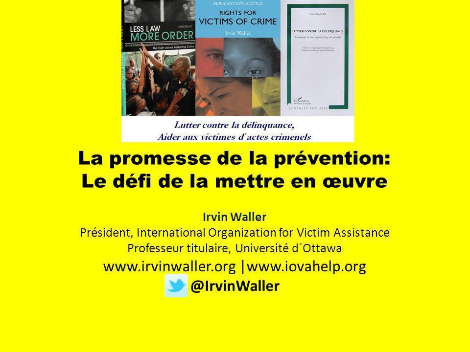 La promesse de la prévention: Le défi de la mettre en œuvre Irvin Waller Président, International Organization for Victim Assistance Professeur titulaire, Université d´Ottawa www.irvinwaller.org |www.iovahelp.org @IrvinWaller
