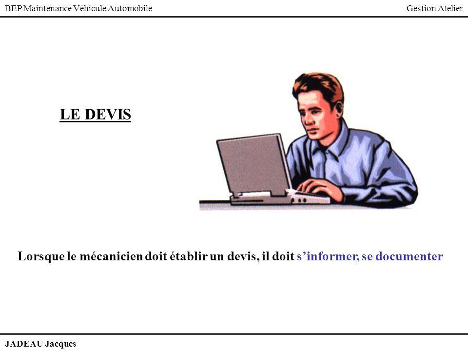 BEP Maintenance Véhicule AutomobileGestion Atelier JADEAU Jacques LE DEVIS Lorsque le mécanicien doit établir un devis, il doit sinformer, se document