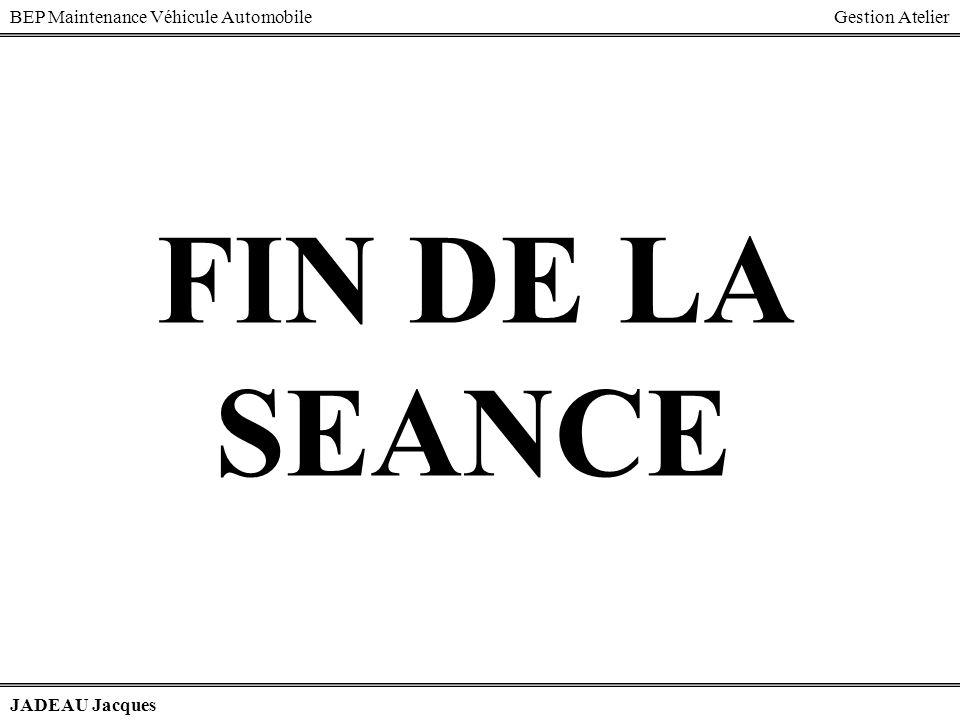 BEP Maintenance Véhicule AutomobileGestion Atelier JADEAU Jacques FIN DE LA SEANCE