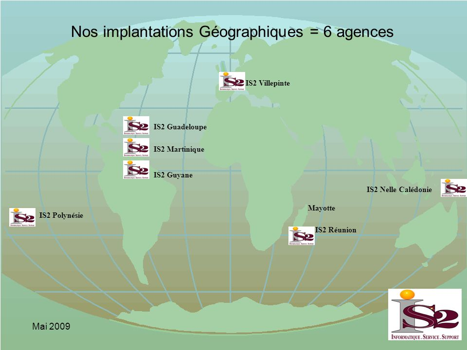 Mai 2009 IS2 Guadeloupe IS2 Martinique IS2 Guyane IS2 Réunion IS2 Polynésie Nos implantations Géographiques = 6 agences IS2 Villepinte IS2 Nelle Caléd