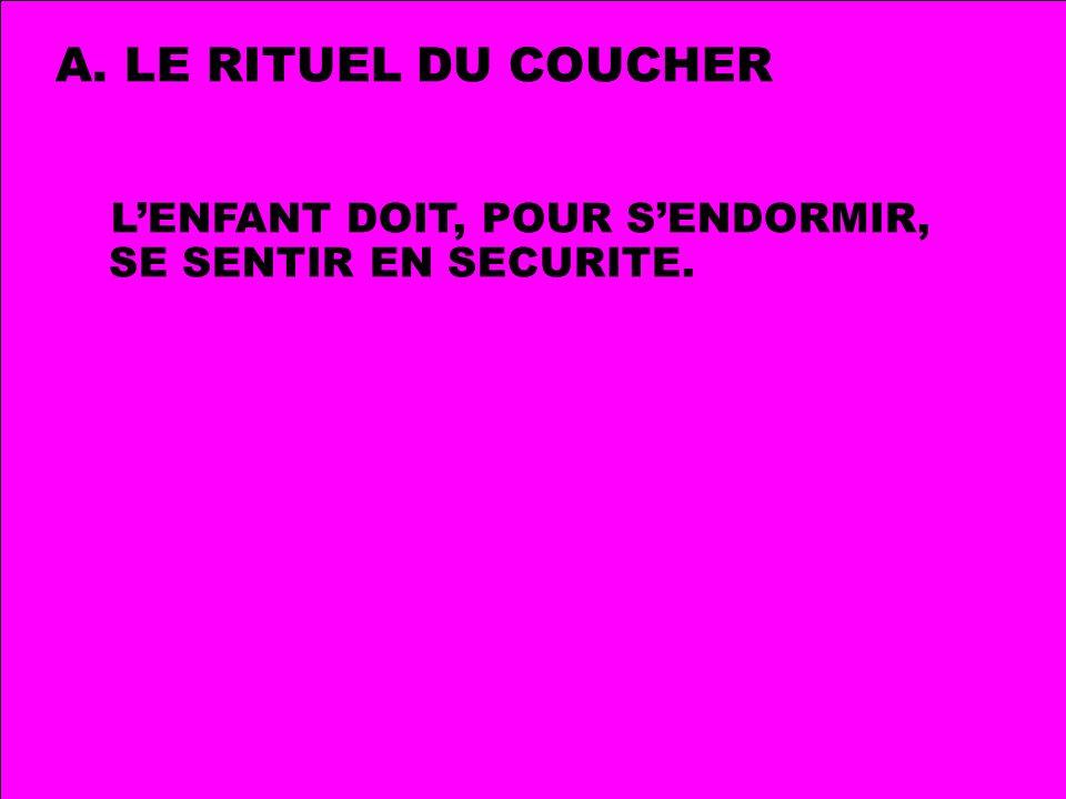 A. LE RITUEL DU COUCHER LENFANT DOIT, POUR SENDORMIR, SE SENTIR EN SECURITE.