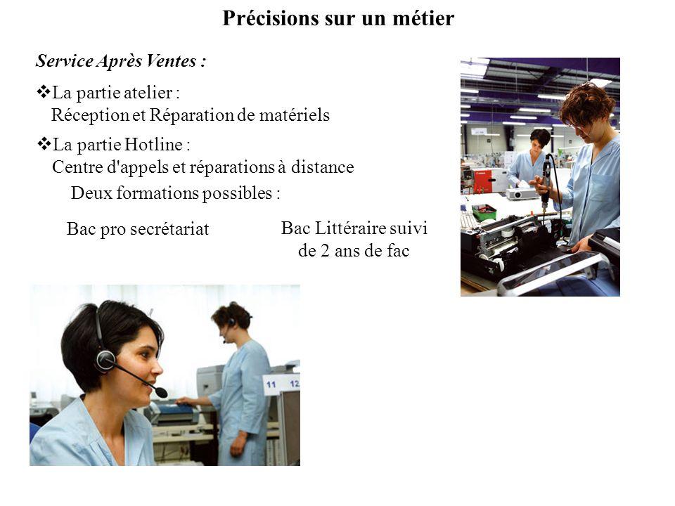 Deux formations possibles : Bac Littéraire suivi de 2 ans de fac Bac pro secrétariat La partie atelier : Réception et Réparation de matériels Service