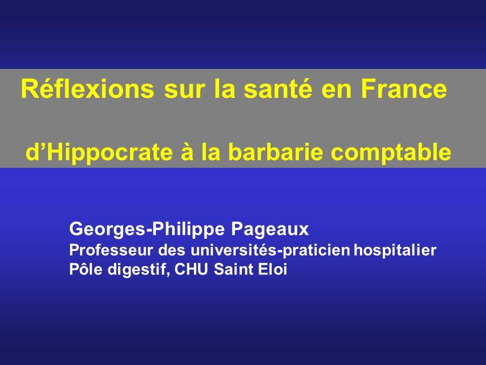 Réflexions sur la santé en France dHippocrate à la barbarie comptable Georges-Philippe Pageaux Professeur des universités-praticien hospitalier Pôle d