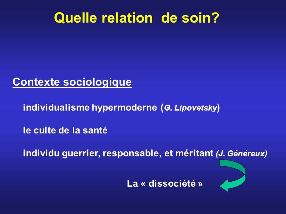 Quelle relation de soin? Contexte sociologique individualisme hypermoderne ( G. Lipovetsky ) le culte de la santé individu guerrier, responsable, et m