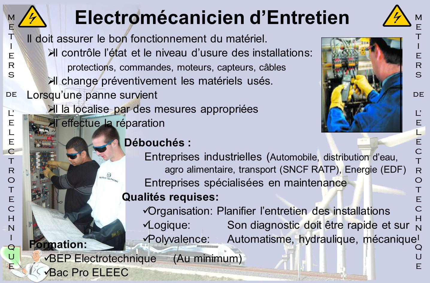 Electromécanicien dEntretien Il doit assurer le bon fonctionnement du matériel. Il contrôle létat et le niveau dusure des installations: protections,