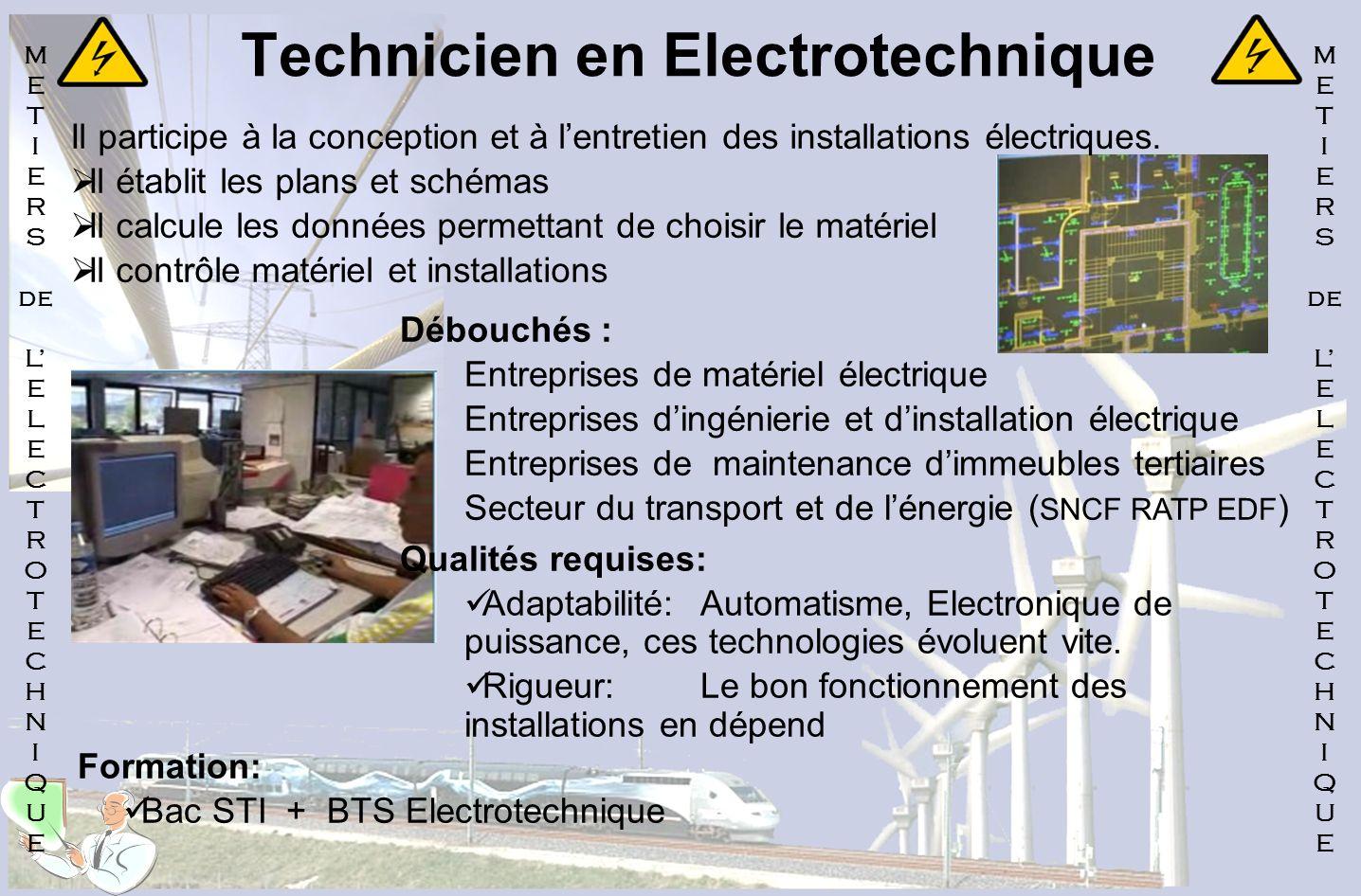Technicien en Electrotechnique Il participe à la conception et à lentretien des installations électriques. Il établit les plans et schémas Il calcule