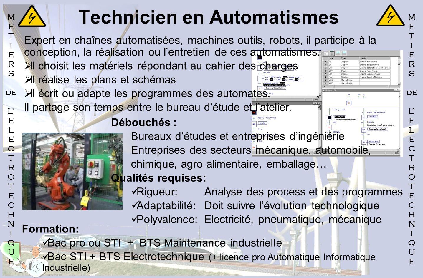 Technicien en Automatismes Expert en chaînes automatisées, machines outils, robots, il participe à la conception, la réalisation ou lentretien de ces