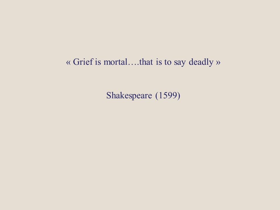 « Grief is mortal….that is to say deadly » Shakespeare (1599)