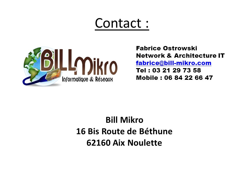 Contact : Bill Mikro 16 Bis Route de Béthune 62160 Aix Noulette Fabrice Ostrowski Network & Architecture IT fabrice@bill-mikro.com Tel : 03 21 29 73 5