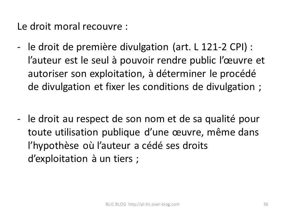 Le droit moral recouvre : -le droit de première divulgation (art. L 121-2 CPI) : lauteur est le seul à pouvoir rendre public lœuvre et autoriser son e