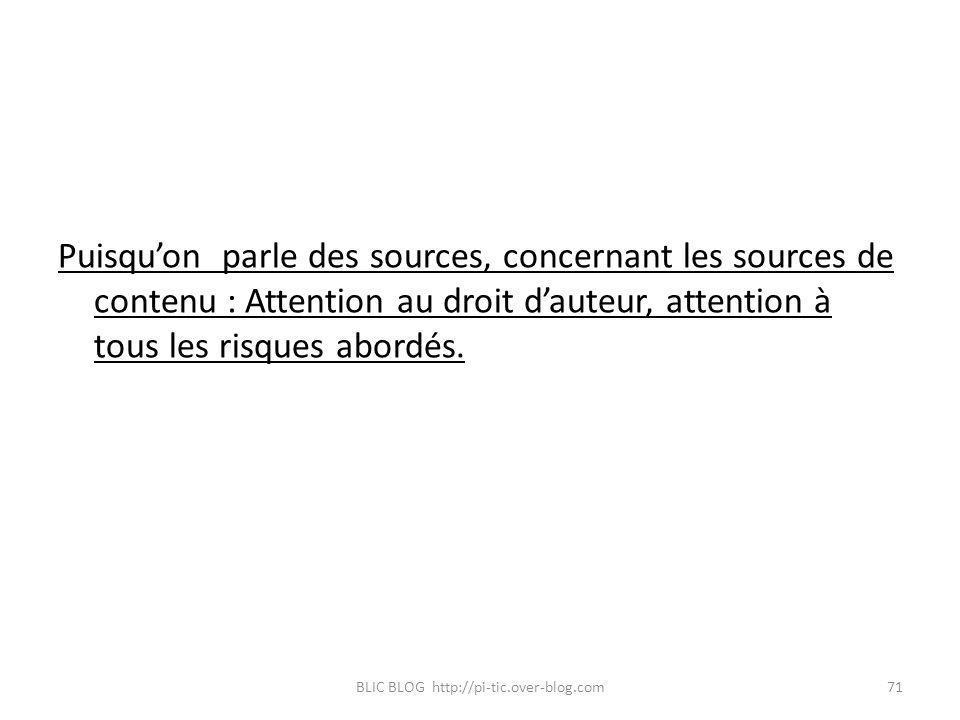 Puisquon parle des sources, concernant les sources de contenu : Attention au droit dauteur, attention à tous les risques abordés. BLIC BLOG http://pi-