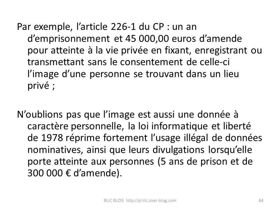 Par exemple, larticle 226-1 du CP : un an demprisonnement et 45 000,00 euros damende pour atteinte à la vie privée en fixant, enregistrant ou transmet