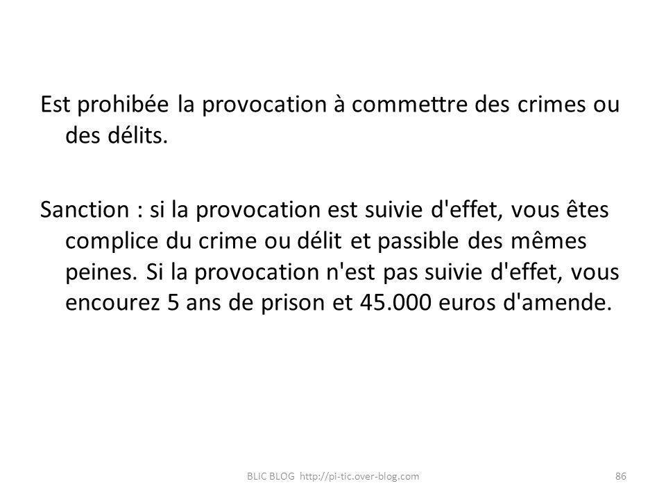 Est prohibée la provocation à commettre des crimes ou des délits. Sanction : si la provocation est suivie d'effet, vous êtes complice du crime ou déli