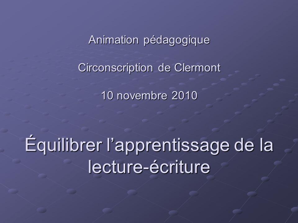 Animation pédagogique Circonscription de Clermont 10 novembre 2010 Équilibrer lapprentissage de la lecture-écriture
