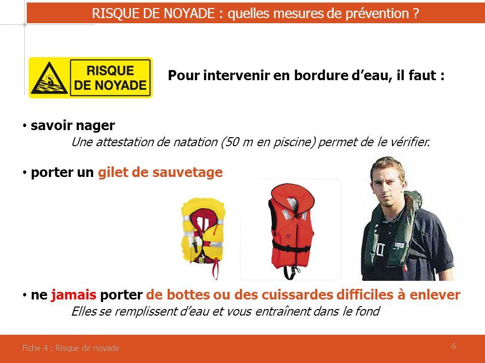 66 RISQUE DE NOYADE : quelles mesures de prévention ? Fiche 4 : Risque de noyade Pour intervenir en bordure deau, il faut : savoir nager Une attestati