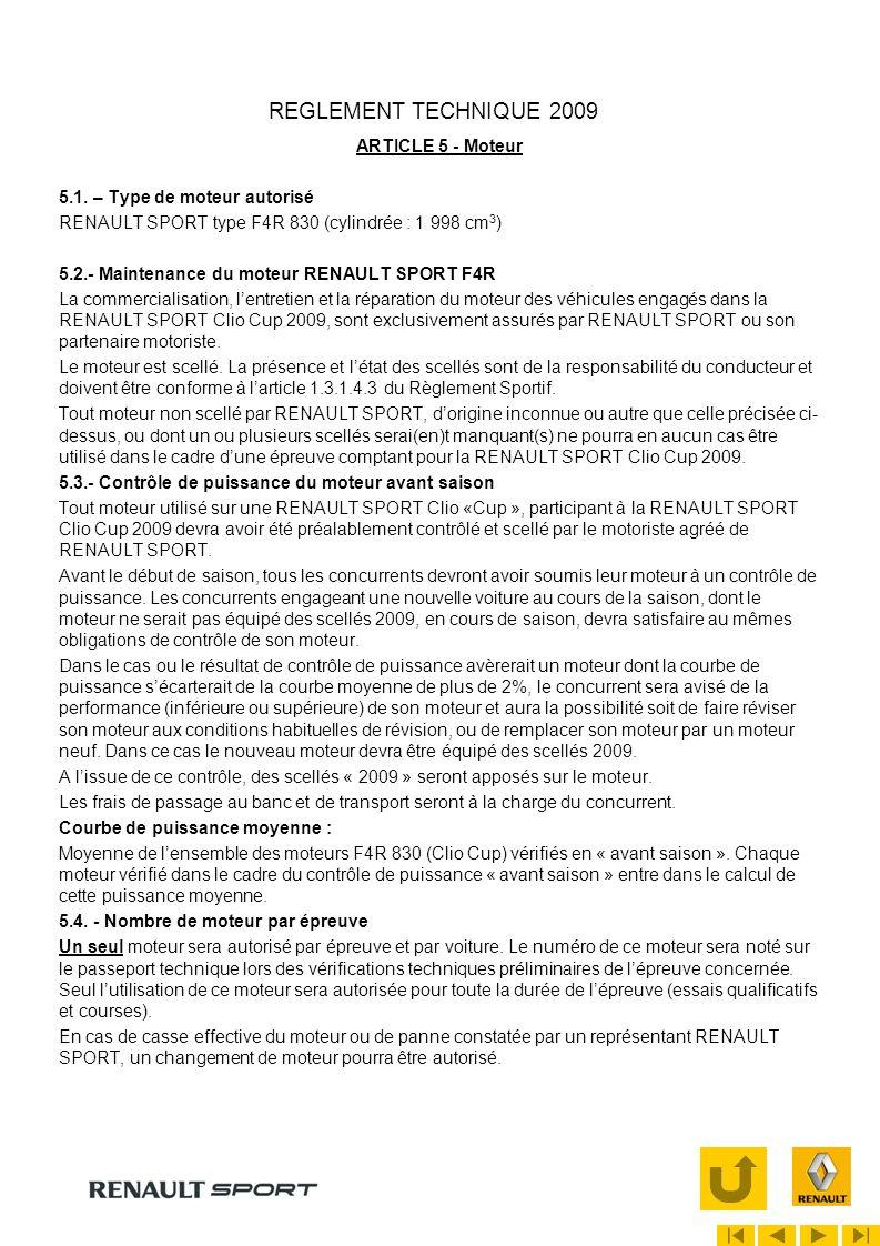 REGLEMENT TECHNIQUE 2009 ARTICLE 5 - Moteur (suite) Dès lors tout remplacement du moteur devra faire lobjet dune déclaration de la part du concurrent au Commissaire Technique qui sera seul habilité à donner lautorisation de remplacement, et notera sur le passeport technique de la voiture concernée le numéro du nouveau moteur.