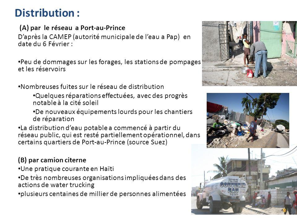 Distribution : (A) par le réseau a Port-au-Prince Daprès la CAMEP (autorité municipale de leau a Pap) en date du 6 Février : Peu de dommages sur les forages, les stations de pompages et les réservoirs Nombreuses fuites sur le réseau de distribution Quelques réparations effectuées, avec des progrès notable à la cité soleil De nouveaux équipements lourds pour les chantiers de réparation La distribution deau potable a commencé à partir du réseau public, qui est resté partiellement opérationnel, dans certains quartiers de Port-au-Prince (source Suez) (B) par camion citerne Une pratique courante en Haïti De très nombreuses organisations impliquées dans des actions de water trucking plusieurs centaines de millier de personnes alimentées