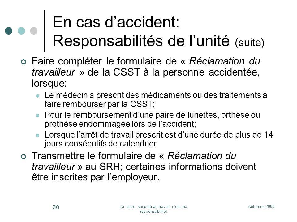 Automne 2005La santé, sécurité au travail: c'est ma responsabilité! 30 En cas daccident: Responsabilités de lunité (suite) Faire compléter le formulai