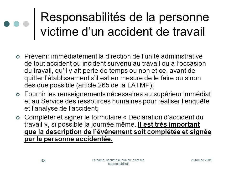 Automne 2005La santé, sécurité au travail: c'est ma responsabilité! 33 Responsabilités de la personne victime dun accident de travail Prévenir immédia