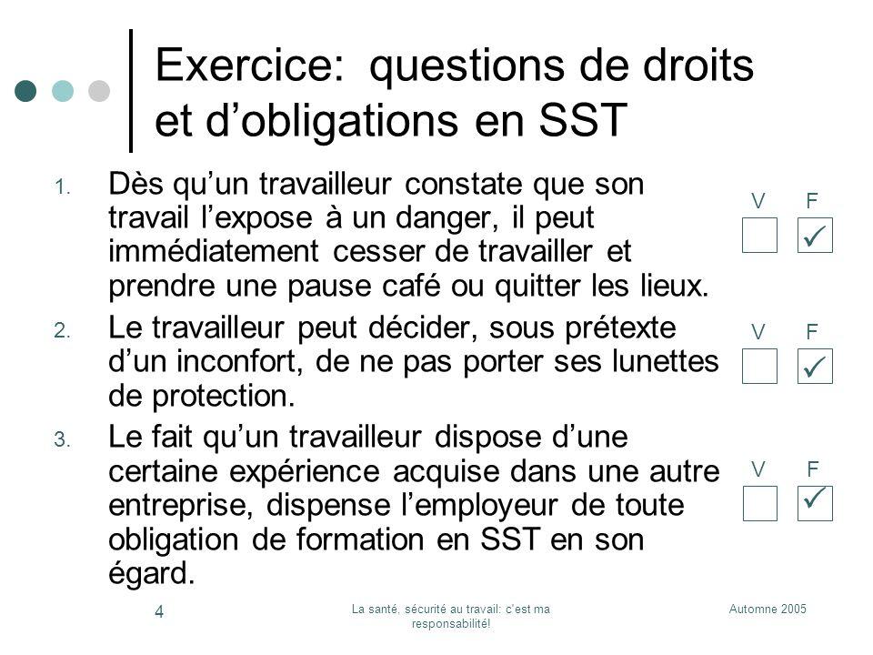 Automne 2005La santé, sécurité au travail: c'est ma responsabilité! 4 Exercice: questions de droits et dobligations en SST 1. Dès quun travailleur con