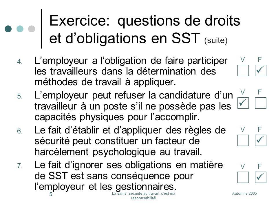 Automne 2005La santé, sécurité au travail: c'est ma responsabilité! 5 Exercice: questions de droits et dobligations en SST (suite) 4. Lemployeur a lob