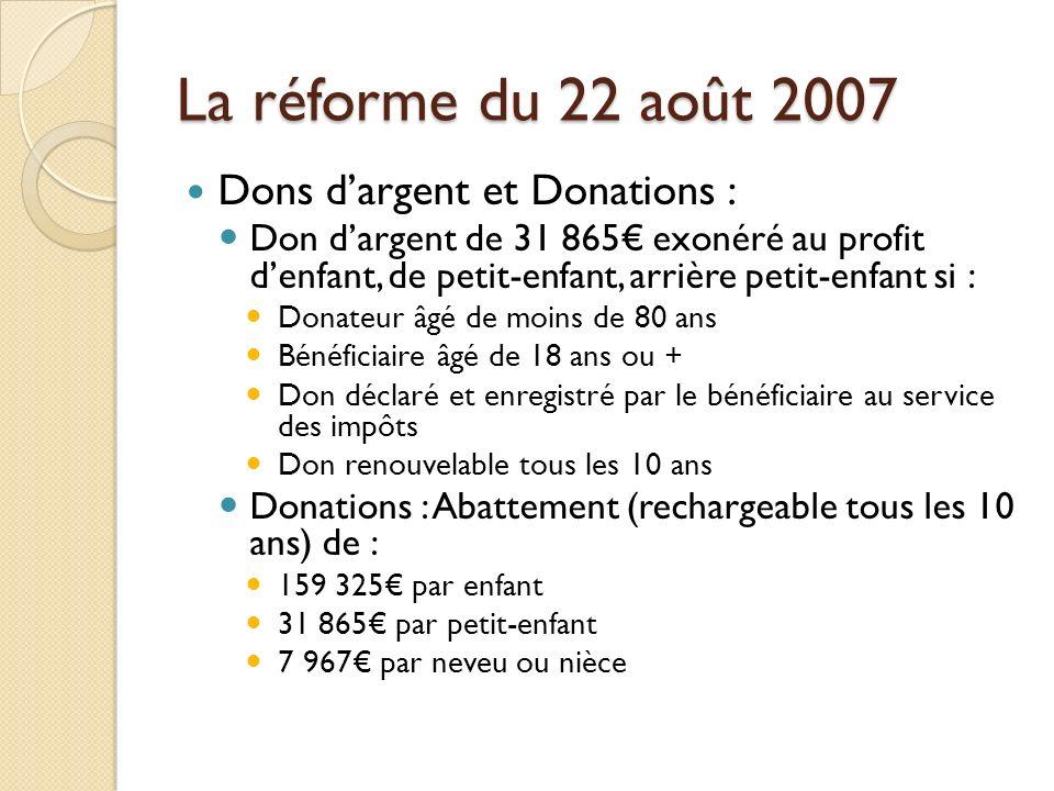 La réforme du 22 août 2007 Dons dargent et Donations : Don dargent de 31 865 exonéré au profit denfant, de petit-enfant, arrière petit-enfant si : Don
