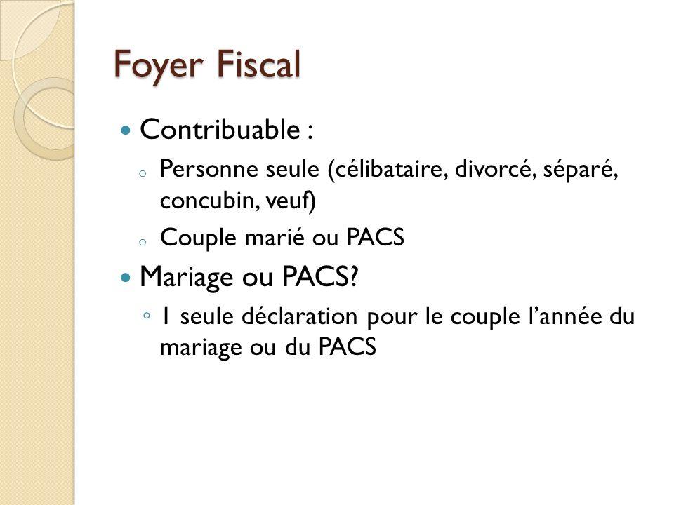 Foyer Fiscal Contribuable : o Personne seule (célibataire, divorcé, séparé, concubin, veuf) o Couple marié ou PACS Mariage ou PACS? 1 seule déclaratio