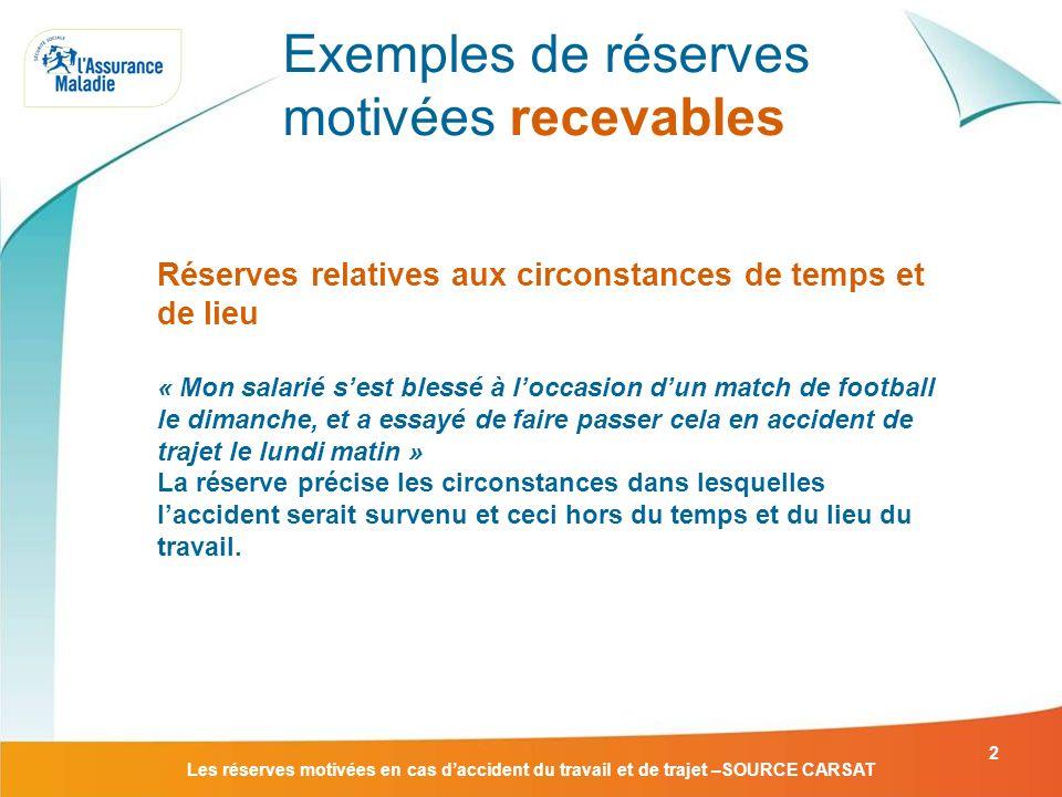 Les réserves motivées en cas daccident du travail et de trajet –SOURCE CARSAT 2 Exemples de réserves motivées recevables Réserves relatives aux circon