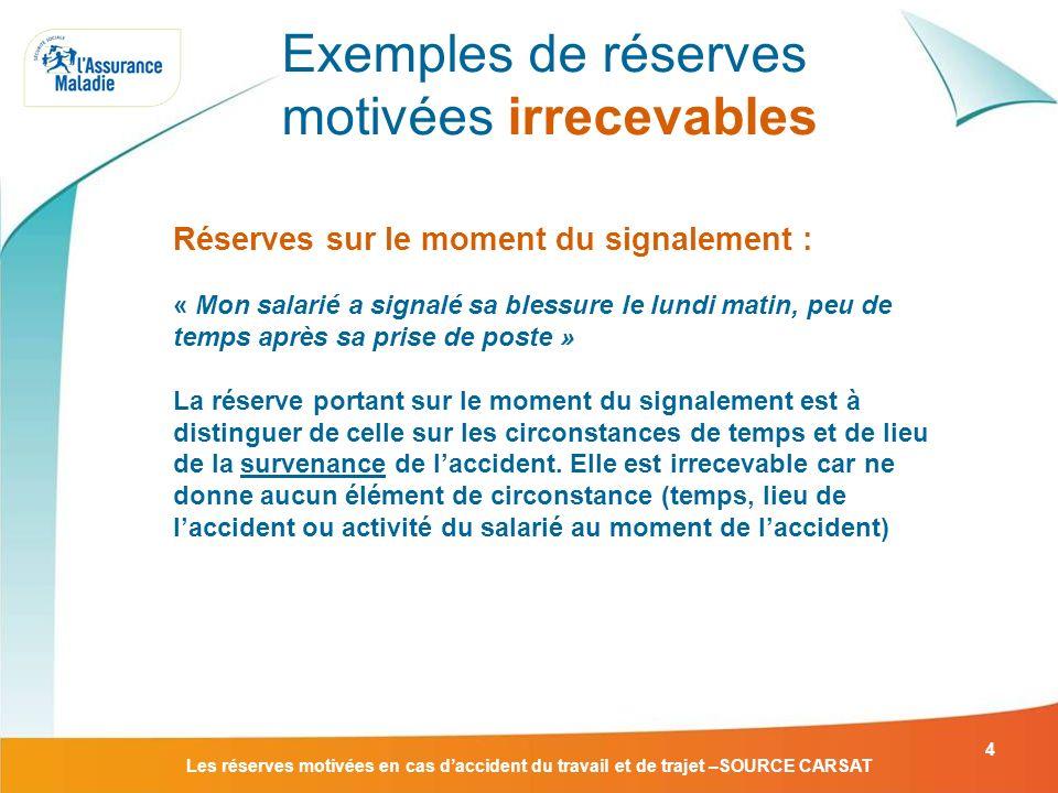 Les réserves motivées en cas daccident du travail et de trajet –SOURCE CARSAT 4 Réserves sur le moment du signalement : « Mon salarié a signalé sa ble