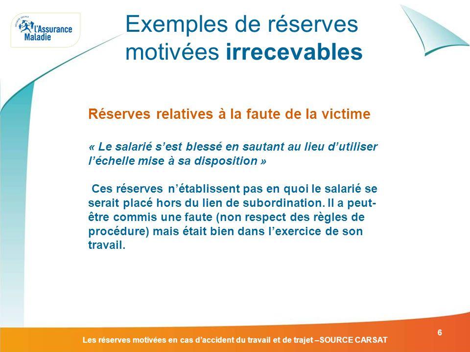 Les réserves motivées en cas daccident du travail et de trajet –SOURCE CARSAT 6 Réserves relatives à la faute de la victime « Le salarié sest blessé e