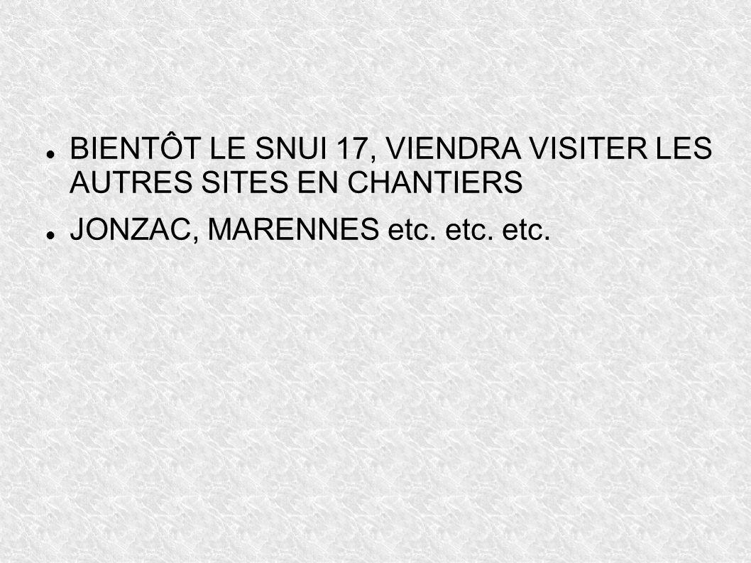 BIENTÔT LE SNUI 17, VIENDRA VISITER LES AUTRES SITES EN CHANTIERS JONZAC, MARENNES etc. etc. etc.
