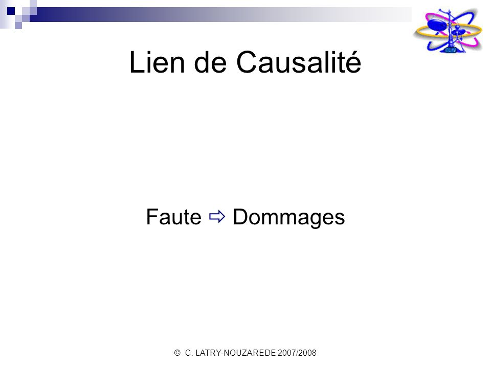 © C. LATRY-NOUZAREDE 2007/2008 Lien de Causalité Faute Dommages