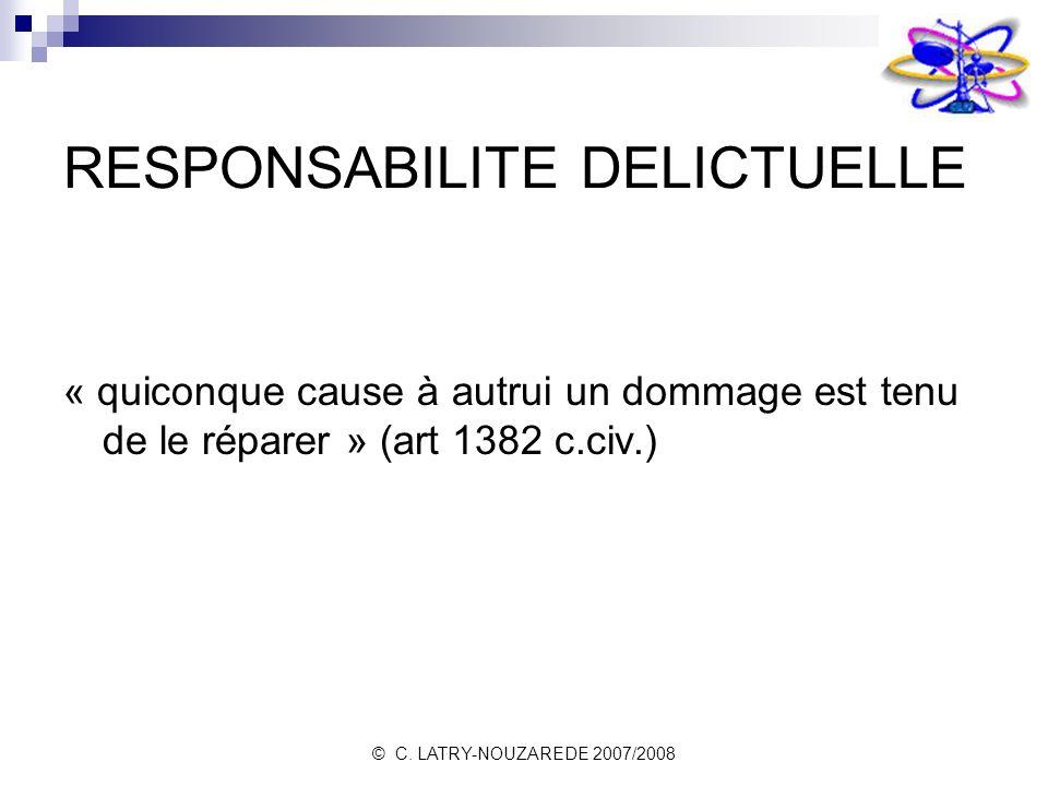 © C. LATRY-NOUZAREDE 2007/2008 RESPONSABILITE DELICTUELLE « quiconque cause à autrui un dommage est tenu de le réparer » (art 1382 c.civ.)