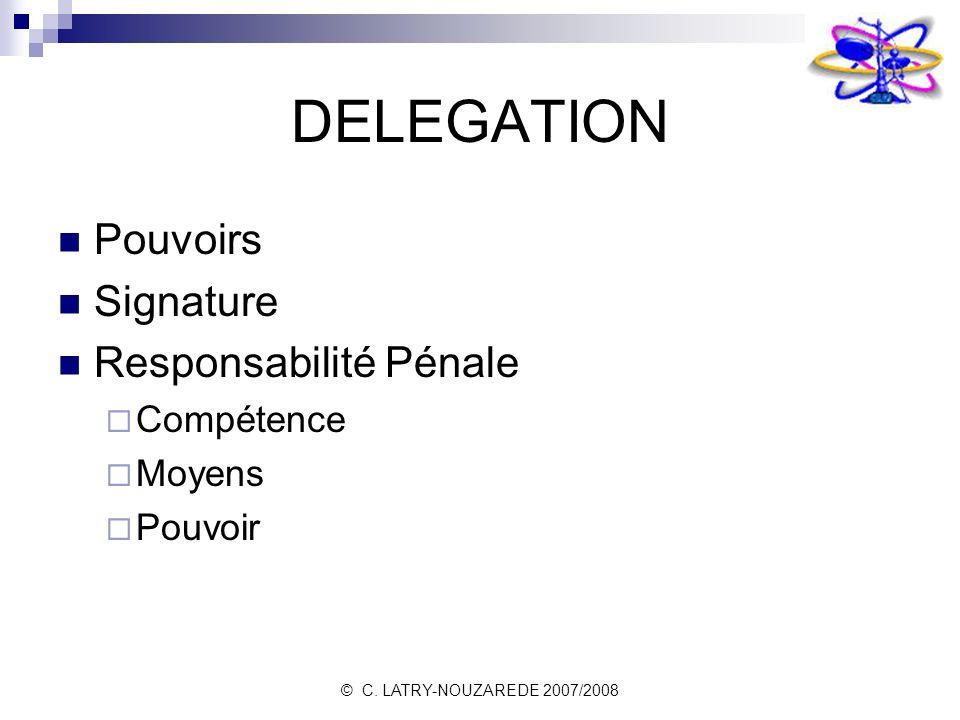 © C. LATRY-NOUZAREDE 2007/2008 DELEGATION Pouvoirs Signature Responsabilité Pénale Compétence Moyens Pouvoir