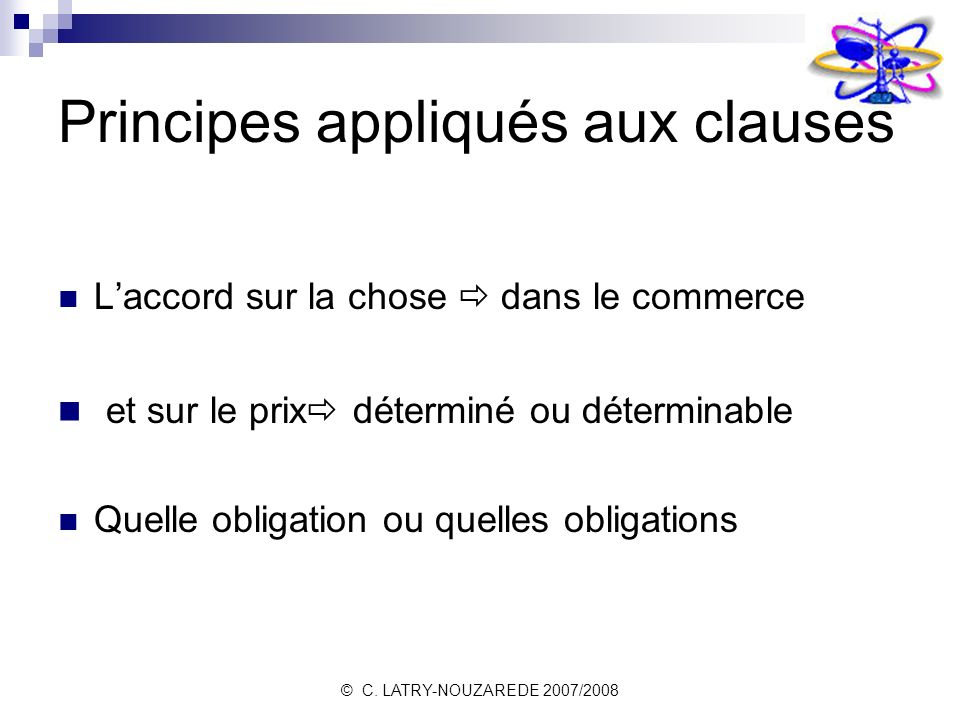 © C. LATRY-NOUZAREDE 2007/2008 Principes appliqués aux clauses Laccord sur la chose dans le commerce et sur le prix déterminé ou déterminable Quelle o