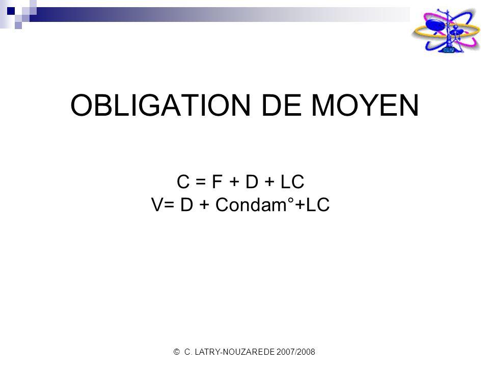 © C. LATRY-NOUZAREDE 2007/2008 OBLIGATION DE MOYEN C = F + D + LC V= D + Condam°+LC
