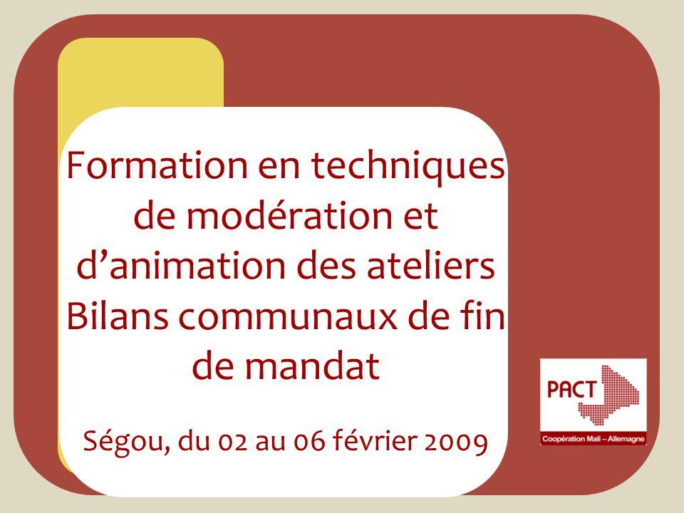 Formation en techniques de modération et danimation des ateliers Bilans communaux de fin de mandat Ségou, du 02 au 06 février 2009